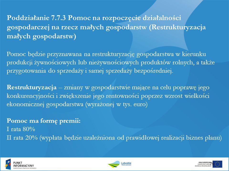 Poddziałanie 7.7.3 Pomoc na rozpoczęcie działalności gospodarczej na rzecz małych gospodarstw (Restrukturyzacja małych gospodarstw) Pomoc będzie przyznawana na restrukturyzację gospodarstwa w kierunku produkcji żywnościowych lub nieżywnościowych produktów rolnych, a także przygotowania do sprzedaży i samej sprzedaży bezpośredniej.