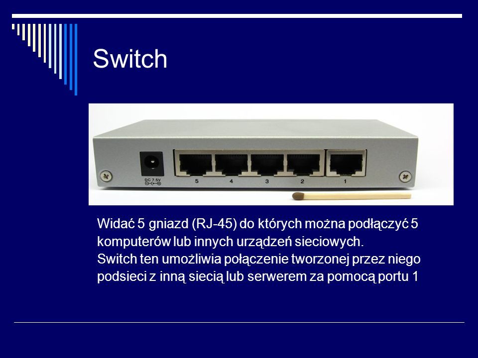 Switch Widać 5 gniazd (RJ-45) do których można podłączyć 5 komputerów lub innych urządzeń sieciowych.