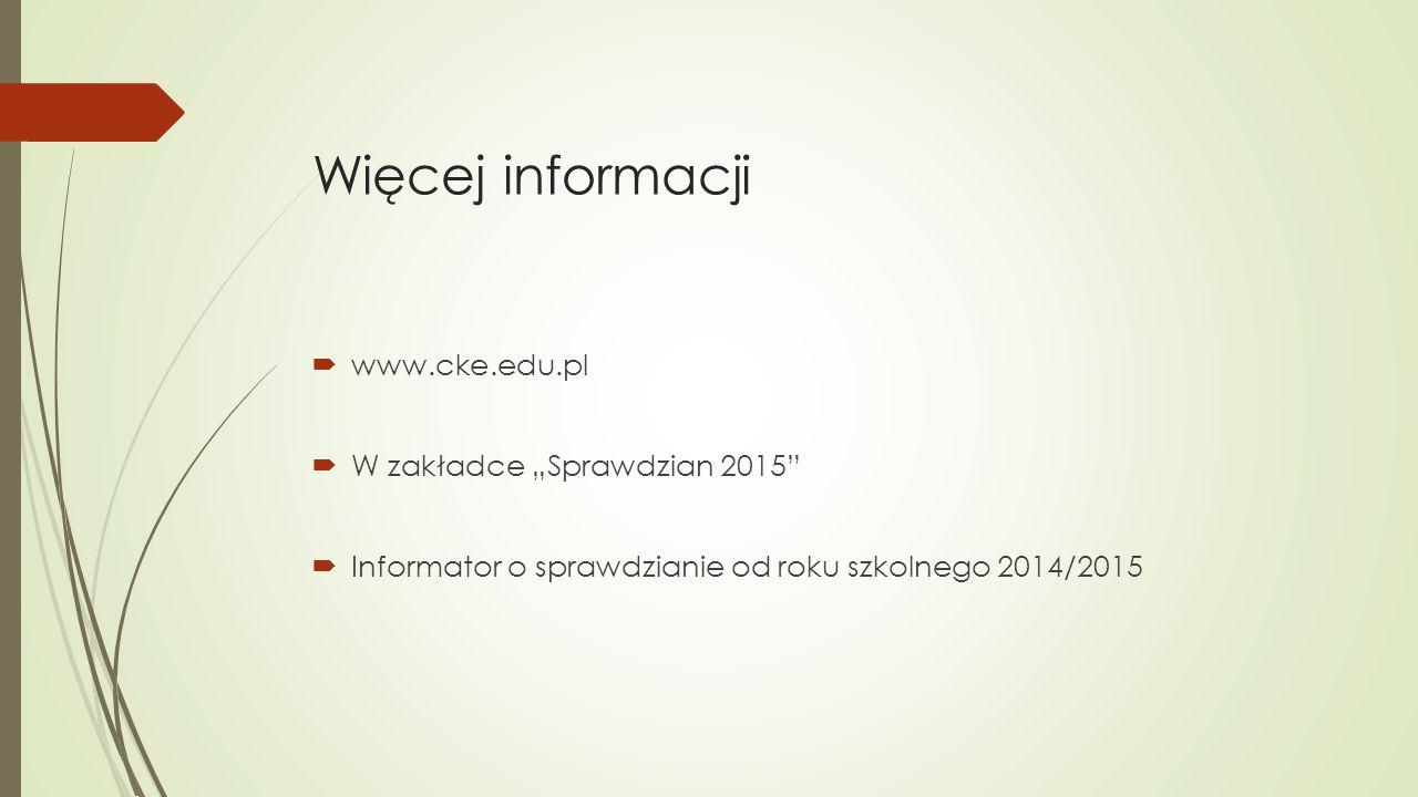 """Więcej informacji www.cke.edu.pl W zakładce """"Sprawdzian 2015"""