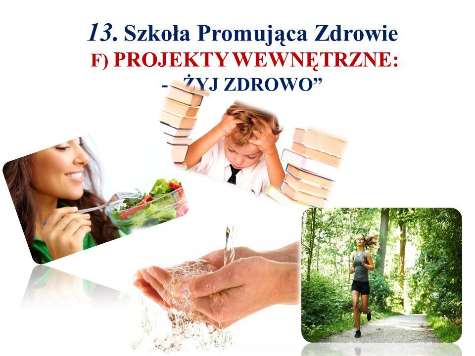 """13. Szkoła Promująca Zdrowie F) PROJEKTY WEWNĘTRZNE: - """"ŻYJ ZDROWO"""