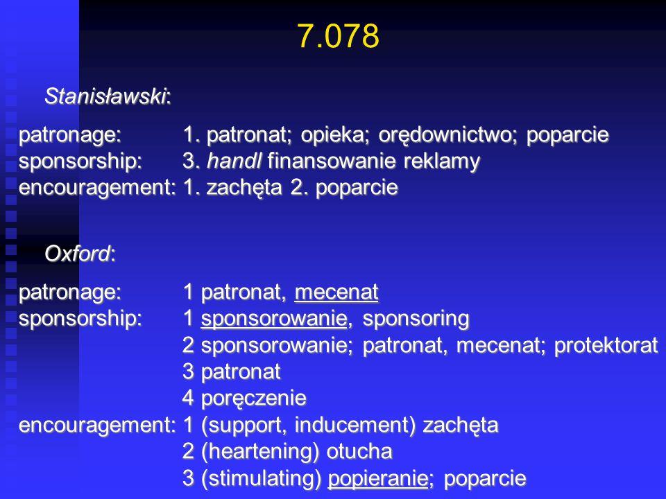 7.078 Stanisławski: patronage: 1. patronat; opieka; orędownictwo; poparcie. sponsorship: 3. handl finansowanie reklamy.