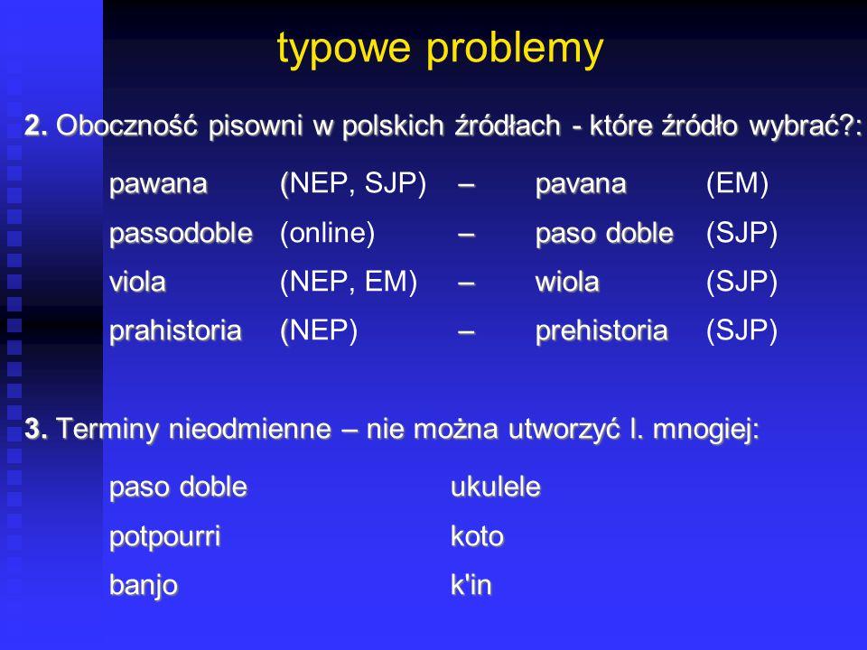 typowe problemy 2. Oboczność pisowni w polskich źródłach - które źródło wybrać : pawana (NEP, SJP) – pavana (EM)