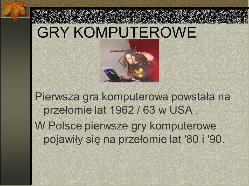 GRY KOMPUTEROWE Pierwsza gra komputerowa powstała na przełomie lat 1962 / 63 w USA .