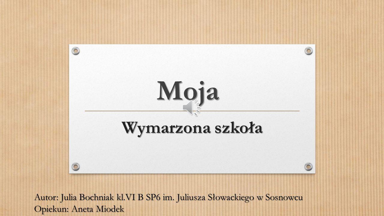 Moja Wymarzona szkoła. Autor: Julia Bochniak kl.VI B SP6 im.