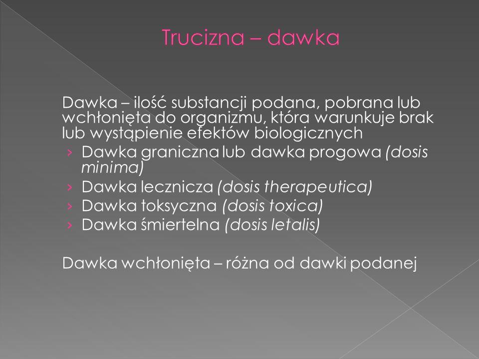 Trucizna – dawka Dawka – ilość substancji podana, pobrana lub wchłonięta do organizmu, która warunkuje brak lub wystąpienie efektów biologicznych.