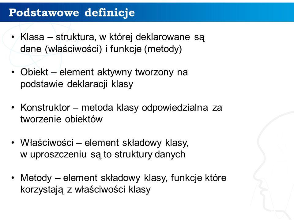Podstawowe definicje Klasa – struktura, w której deklarowane są dane (właściwości) i funkcje (metody)