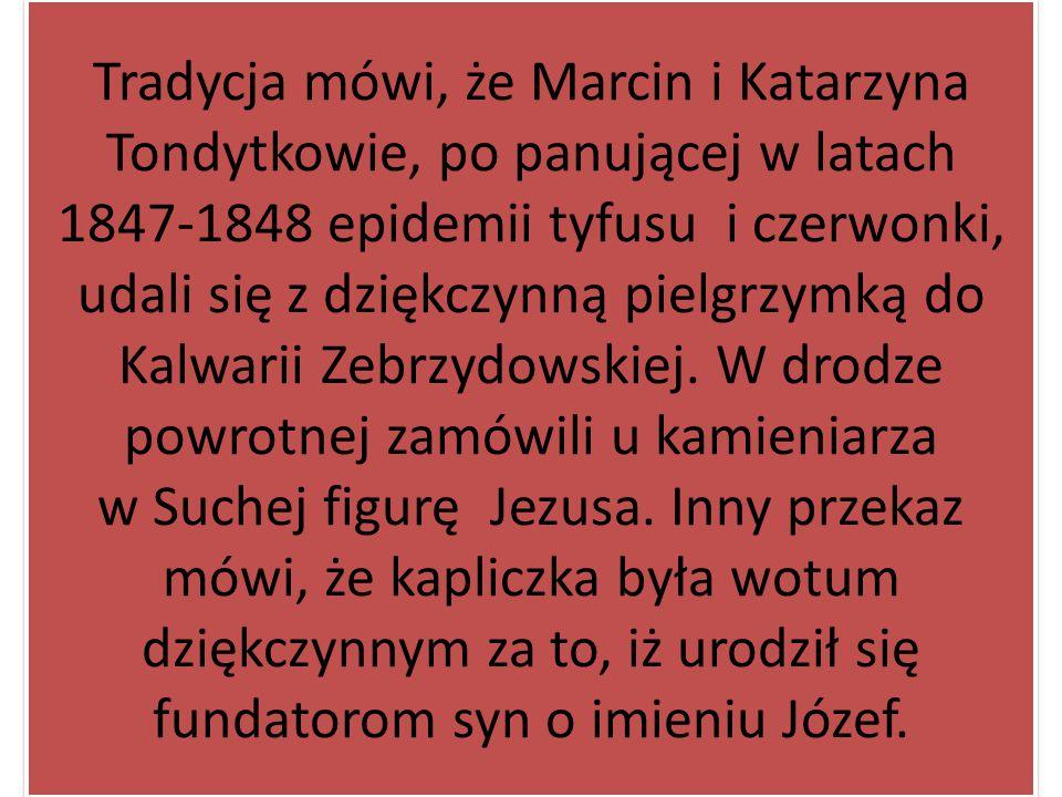 Tradycja mówi, że Marcin i Katarzyna Tondytkowie, po panującej w latach 1847-1848 epidemii tyfusu i czerwonki, udali się z dziękczynną pielgrzymką do Kalwarii Zebrzydowskiej.