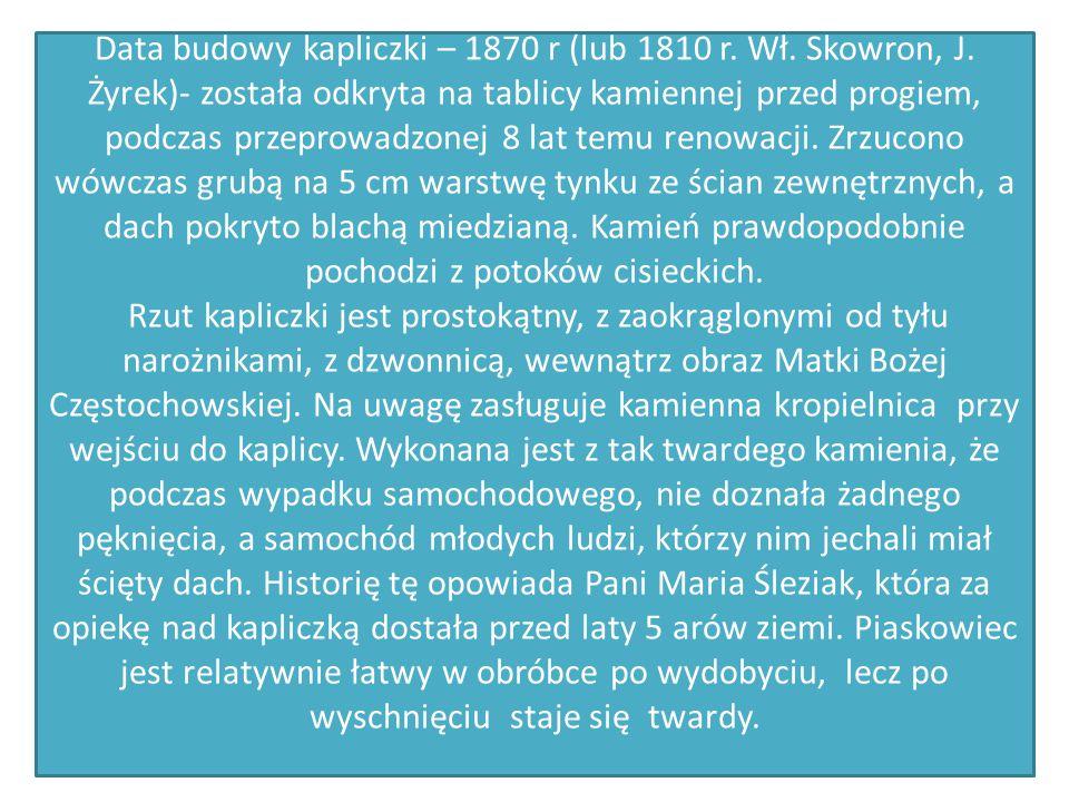 Data budowy kapliczki – 1870 r (lub 1810 r. Wł. Skowron, J
