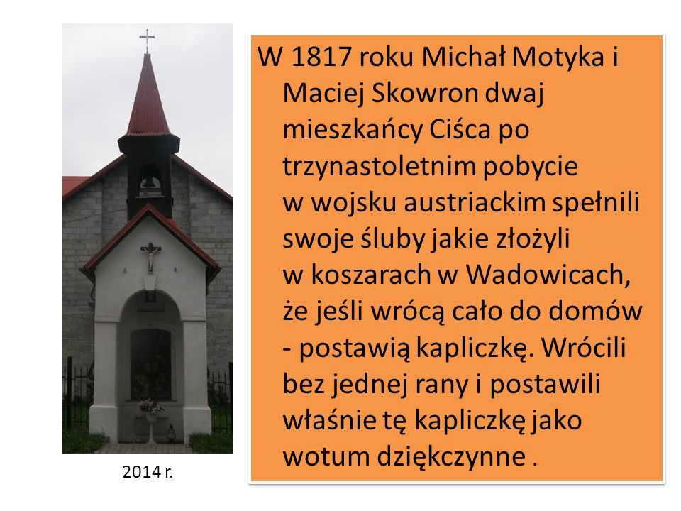 W 1817 roku Michał Motyka i Maciej Skowron dwaj mieszkańcy Ciśca po trzynastoletnim pobycie w wojsku austriackim spełnili swoje śluby jakie złożyli w koszarach w Wadowicach, że jeśli wrócą cało do domów - postawią kapliczkę. Wrócili bez jednej rany i postawili właśnie tę kapliczkę jako wotum dziękczynne .