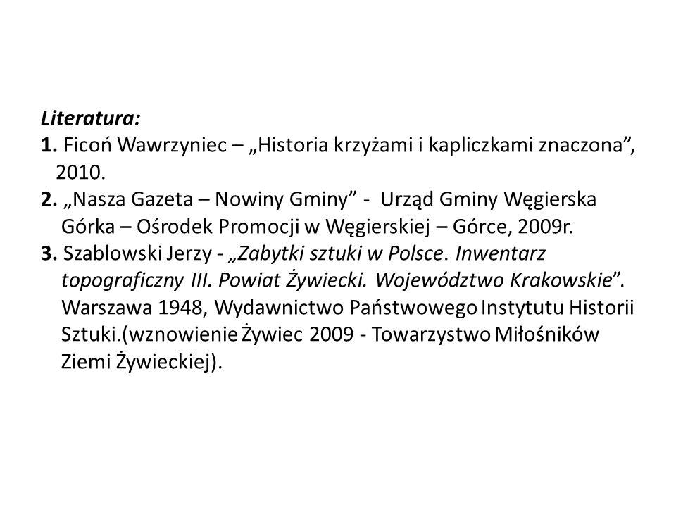 """Literatura: 1. Ficoń Wawrzyniec – """"Historia krzyżami i kapliczkami znaczona , 2010."""