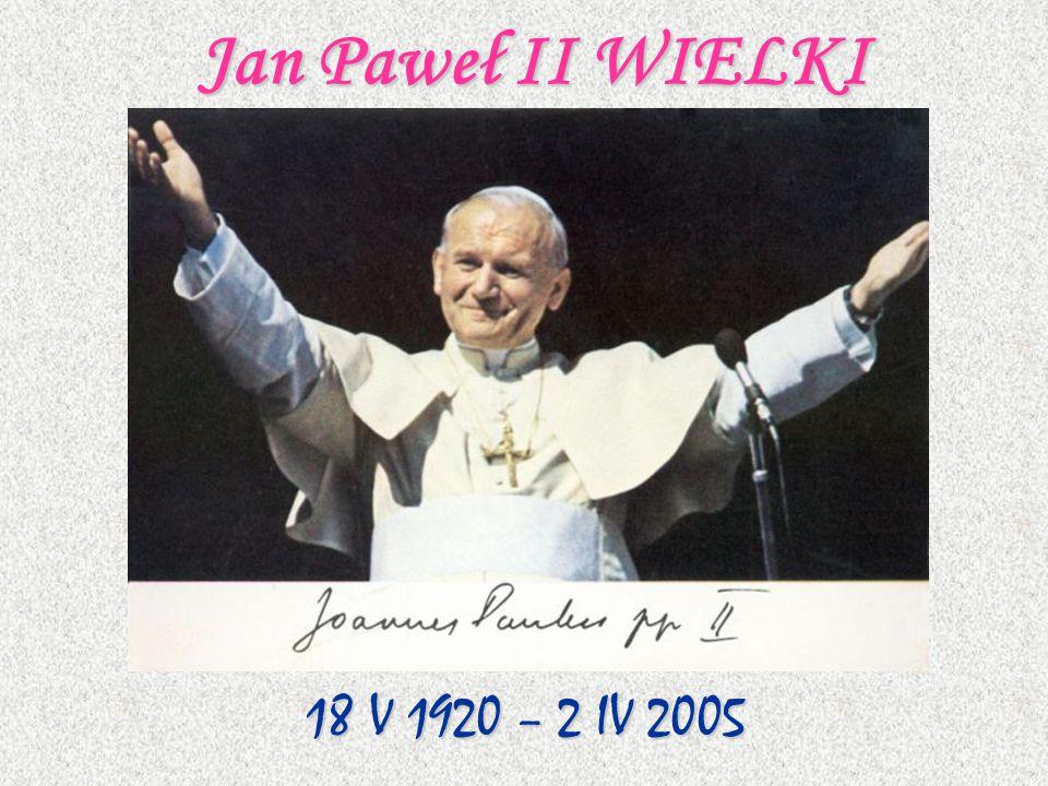 Jan Paweł II WIELKI 18 V 1920 – 2 IV 2005