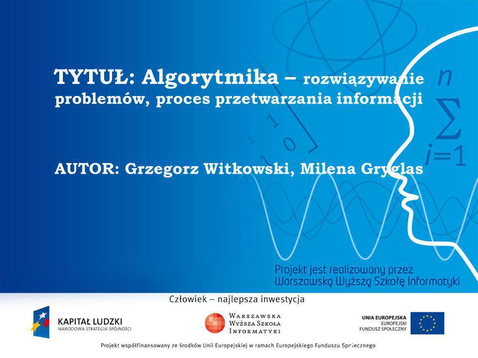 TYTUŁ: Algorytmika – rozwiązywanie problemów, proces przetwarzania informacji AUTOR: Grzegorz Witkowski, Milena Gryglas