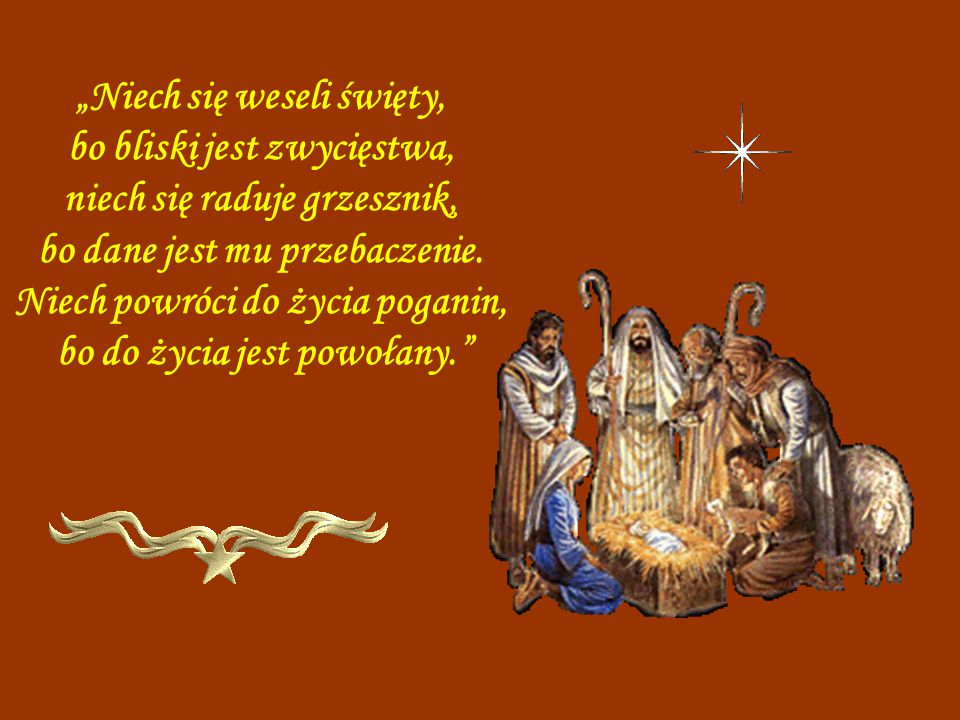 """""""Niech się weseli święty, bo bliski jest zwycięstwa, niech się raduje grzesznik, bo dane jest mu przebaczenie. Niech powróci do życia poganin, bo do życia jest powołany."""