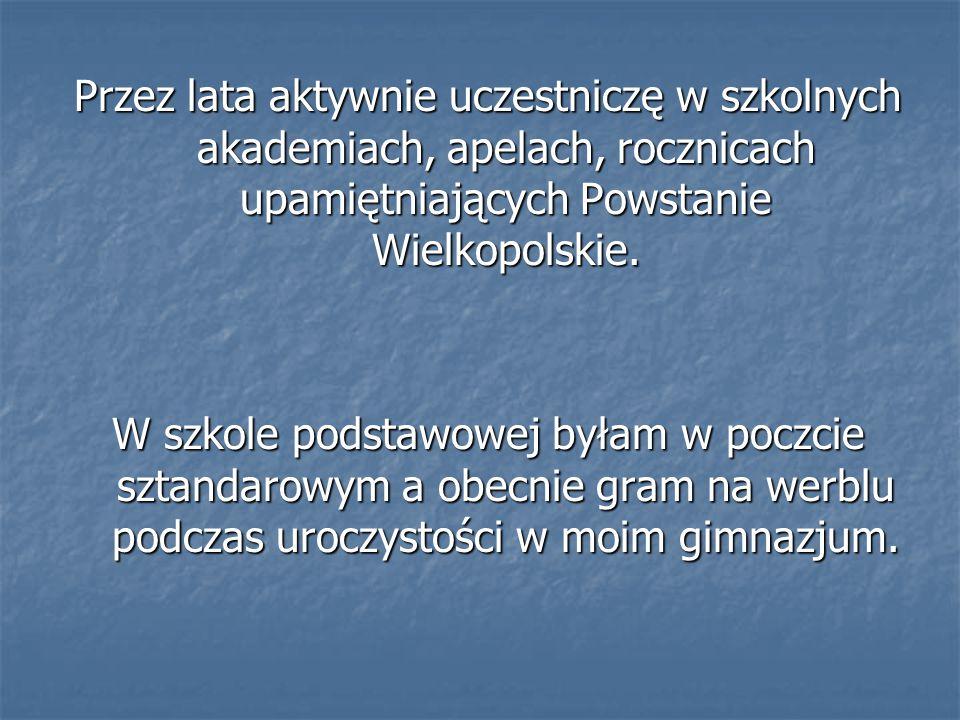 Przez lata aktywnie uczestniczę w szkolnych akademiach, apelach, rocznicach upamiętniających Powstanie Wielkopolskie.