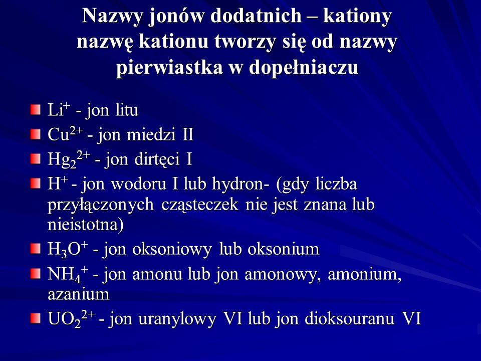 Nazwy jonów dodatnich – kationy nazwę kationu tworzy się od nazwy pierwiastka w dopełniaczu