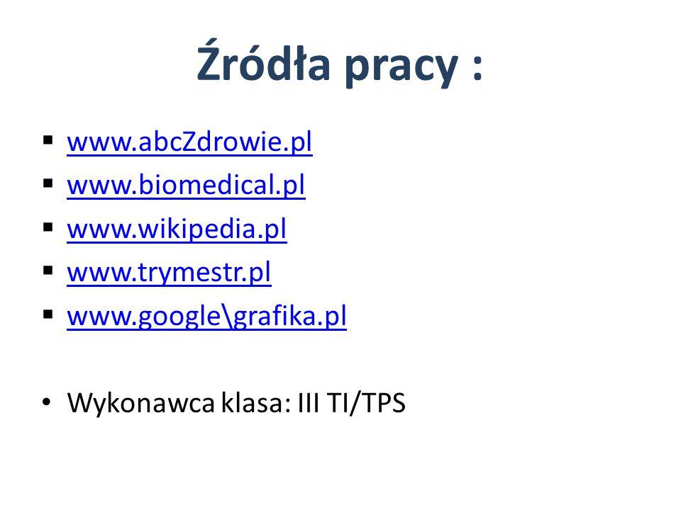 Źródła pracy : www.abcZdrowie.pl www.biomedical.pl www.wikipedia.pl