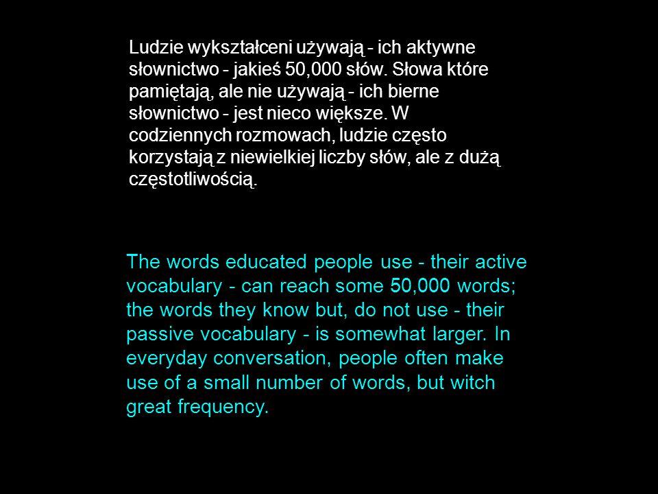 Ludzie wykształceni używają - ich aktywne słownictwo - jakieś 50,000 słów. Słowa które pamiętają, ale nie używają - ich bierne słownictwo - jest nieco większe. W codziennych rozmowach, ludzie często korzystają z niewielkiej liczby słów, ale z dużą częstotliwością.