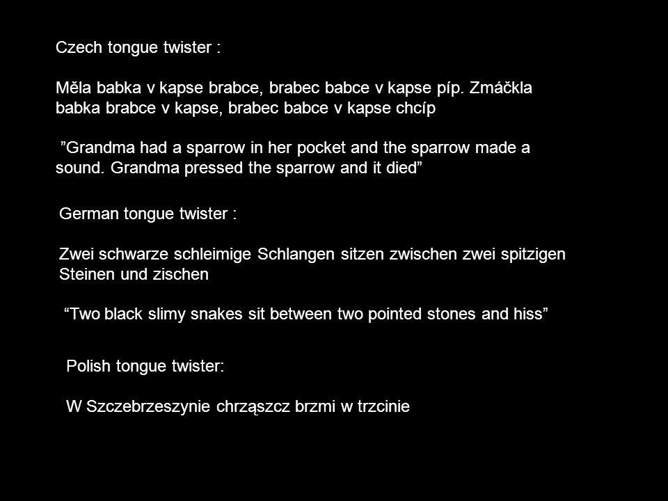 Czech tongue twister : Měla babka v kapse brabce, brabec babce v kapse píp. Zmáčkla babka brabce v kapse, brabec babce v kapse chcíp.