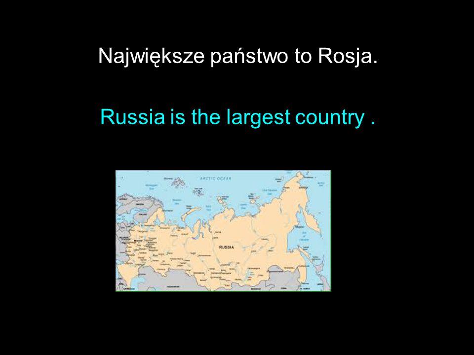 Największe państwo to Rosja. Russia is the largest country .