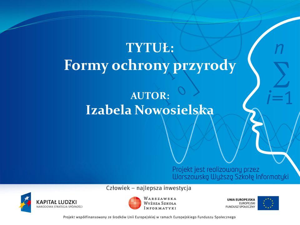 TYTUŁ: Formy ochrony przyrody AUTOR: Izabela Nowosielska