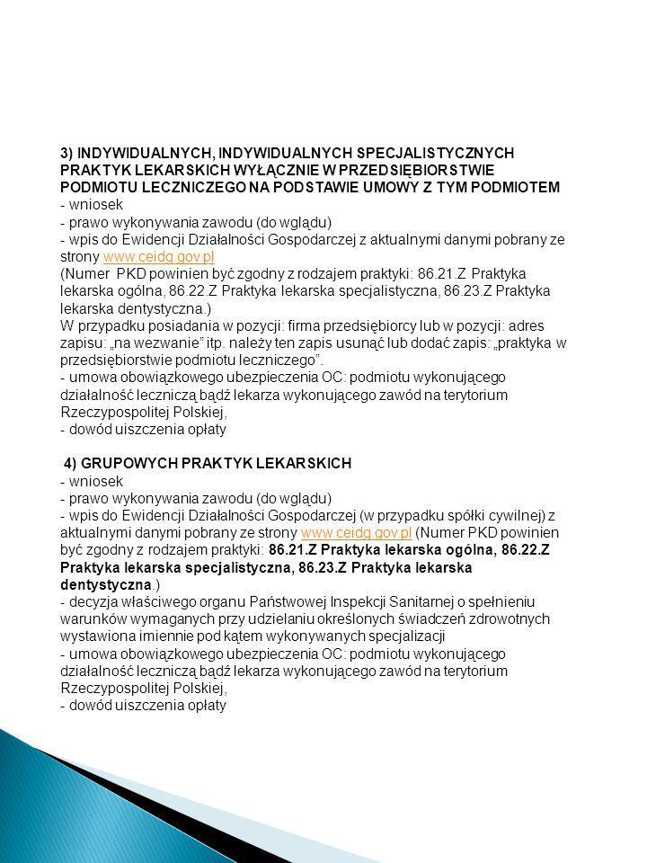 """3) INDYWIDUALNYCH, INDYWIDUALNYCH SPECJALISTYCZNYCH PRAKTYK LEKARSKICH WYŁĄCZNIE W PRZEDSIĘBIORSTWIE PODMIOTU LECZNICZEGO NA PODSTAWIE UMOWY Z TYM PODMIOTEM - wniosek - prawo wykonywania zawodu (do wglądu) - wpis do Ewidencji Działalności Gospodarczej z aktualnymi danymi pobrany ze strony www.ceidg.gov.pl (Numer PKD powinien być zgodny z rodzajem praktyki: 86.21.Z Praktyka lekarska ogólna, 86.22.Z Praktyka lekarska specjalistyczna, 86.23.Z Praktyka lekarska dentystyczna.) W przypadku posiadania w pozycji: firma przedsiębiorcy lub w pozycji: adres zapisu: """"na wezwanie itp. należy ten zapis usunąć lub dodać zapis: """"praktyka w przedsiębiorstwie podmiotu leczniczego . - umowa obowiązkowego ubezpieczenia OC: podmiotu wykonującego działalność leczniczą bądź lekarza wykonującego zawód na terytorium Rzeczypospolitej Polskiej,"""