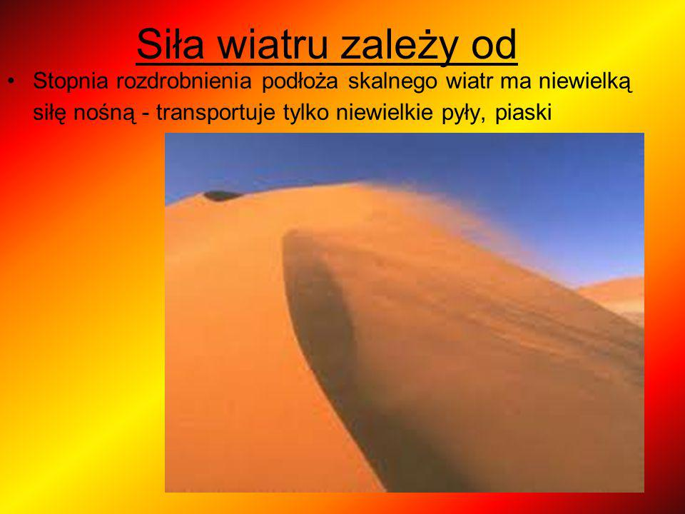Siła wiatru zależy od Stopnia rozdrobnienia podłoża skalnego wiatr ma niewielką siłę nośną - transportuje tylko niewielkie pyły, piaski.