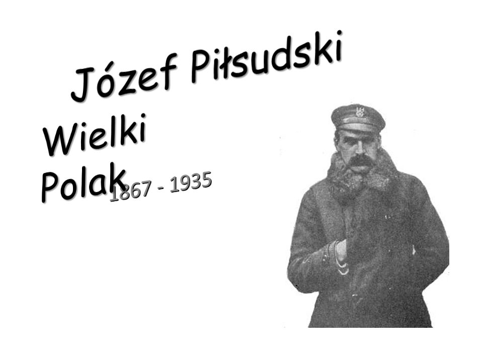 Józef Piłsudski Wielki Polak 1867 - 1935