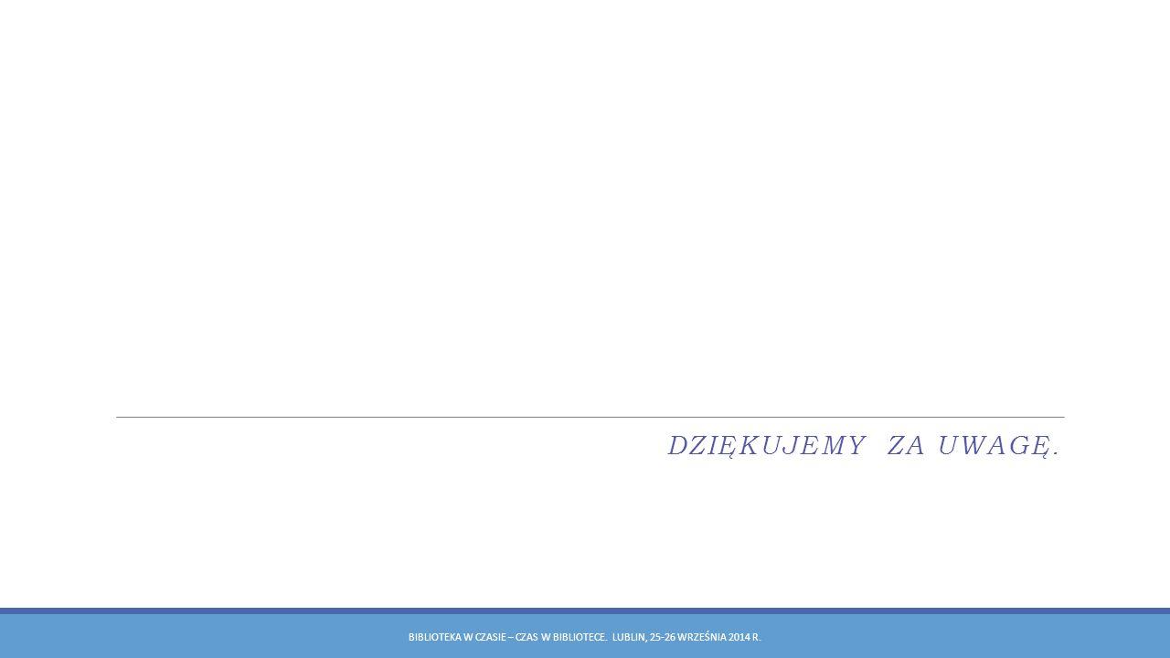 dziękujemy za uwagę. Biblioteka w czasie – czas w bibliotece. Lublin, 25-26 września 2014 r.
