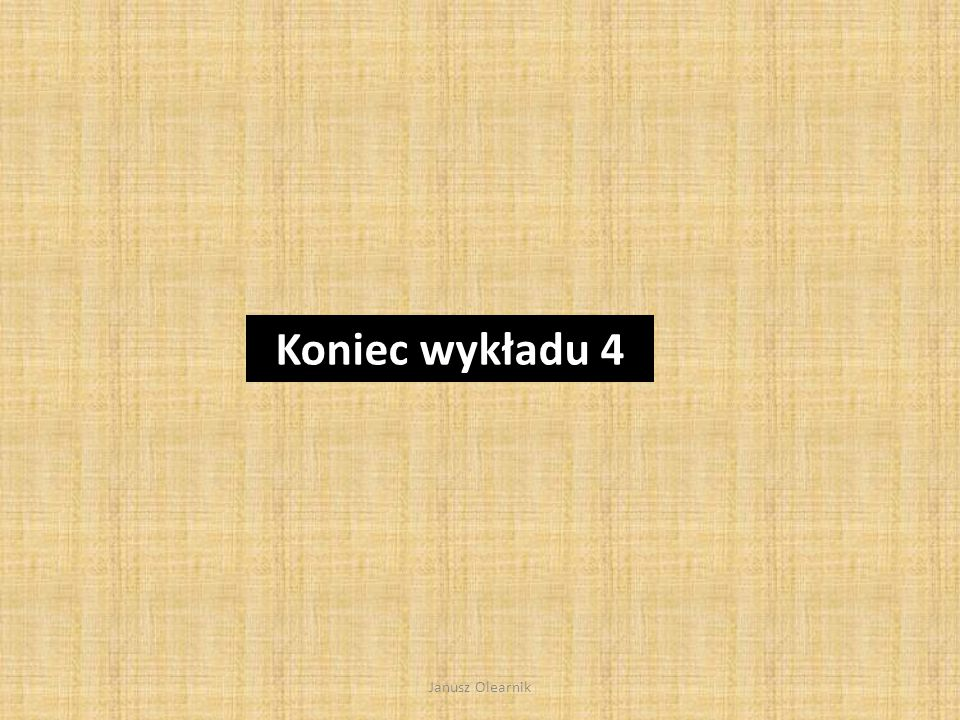 Koniec wykładu 4 Janusz Olearnik