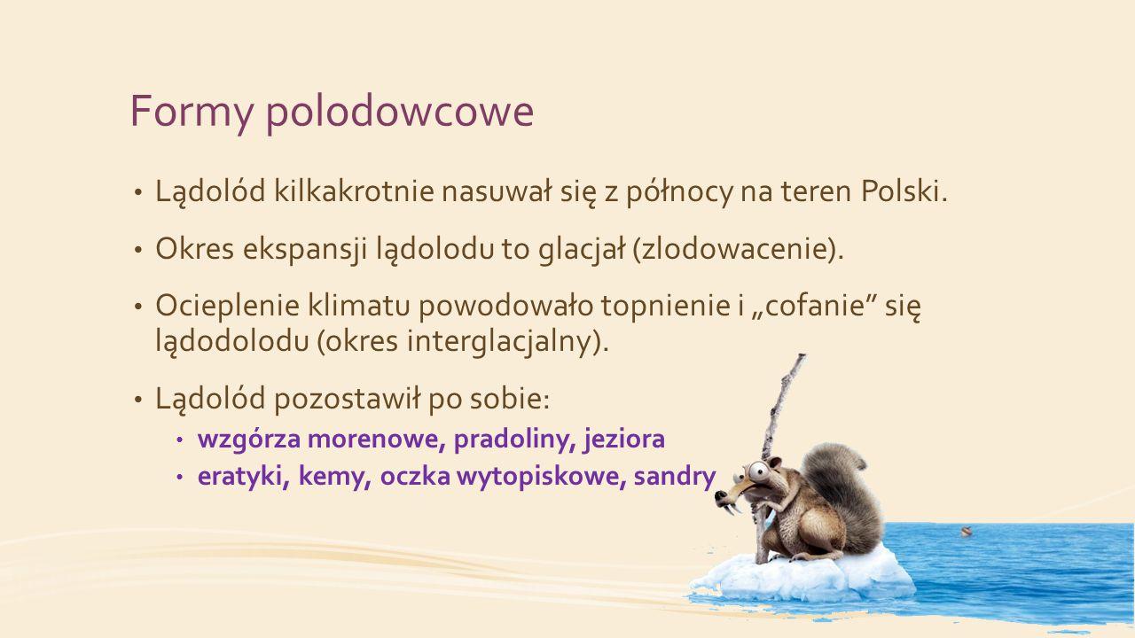 Formy polodowcowe Lądolód kilkakrotnie nasuwał się z północy na teren Polski. Okres ekspansji lądolodu to glacjał (zlodowacenie).