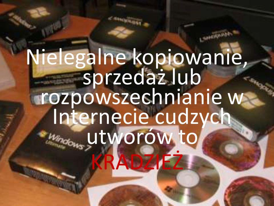 Nielegalne kopiowanie, sprzedaż lub rozpowszechnianie w Internecie cudzych utworów to