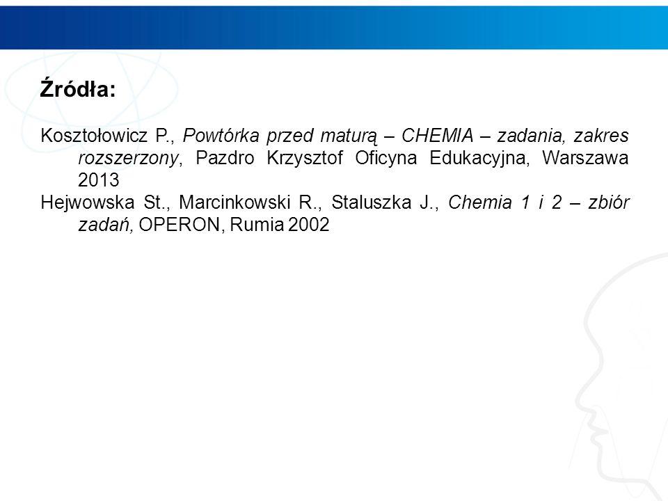 Źródła: Kosztołowicz P., Powtórka przed maturą – CHEMIA – zadania, zakres rozszerzony, Pazdro Krzysztof Oficyna Edukacyjna, Warszawa 2013.