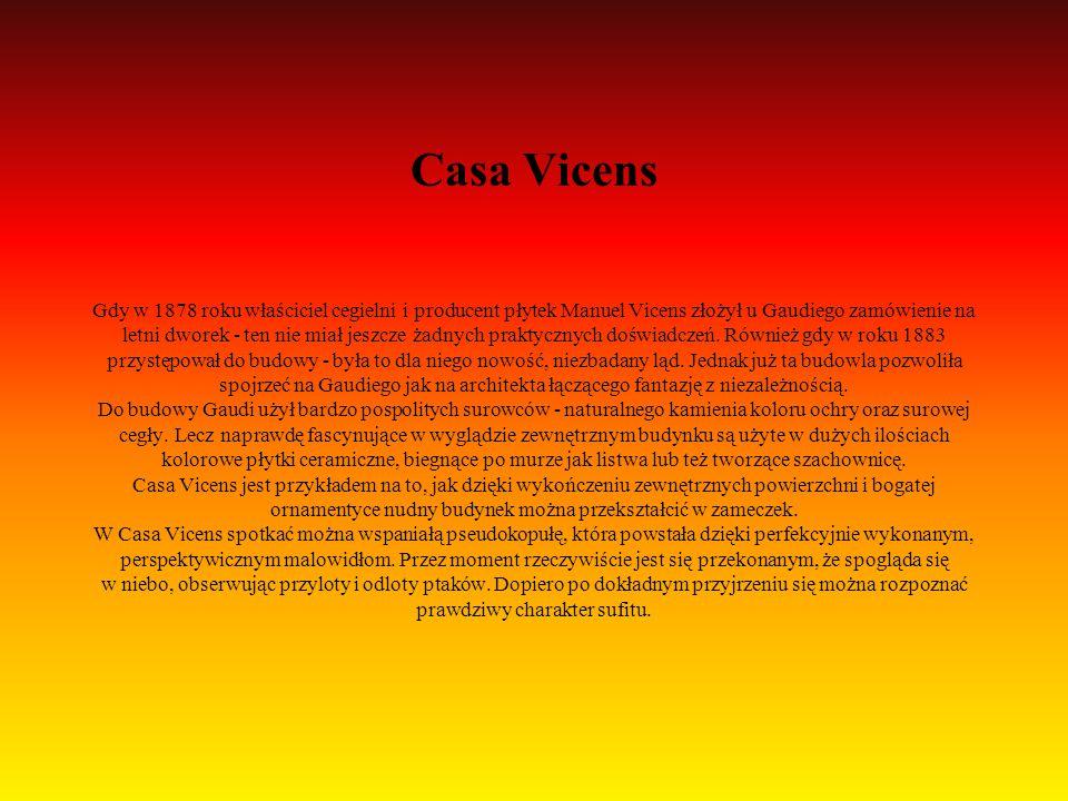 Casa Vicens Gdy w 1878 roku właściciel cegielni i producent płytek Manuel Vicens złożył u Gaudiego zamówienie na letni dworek - ten nie miał jeszcze żadnych praktycznych doświadczeń.
