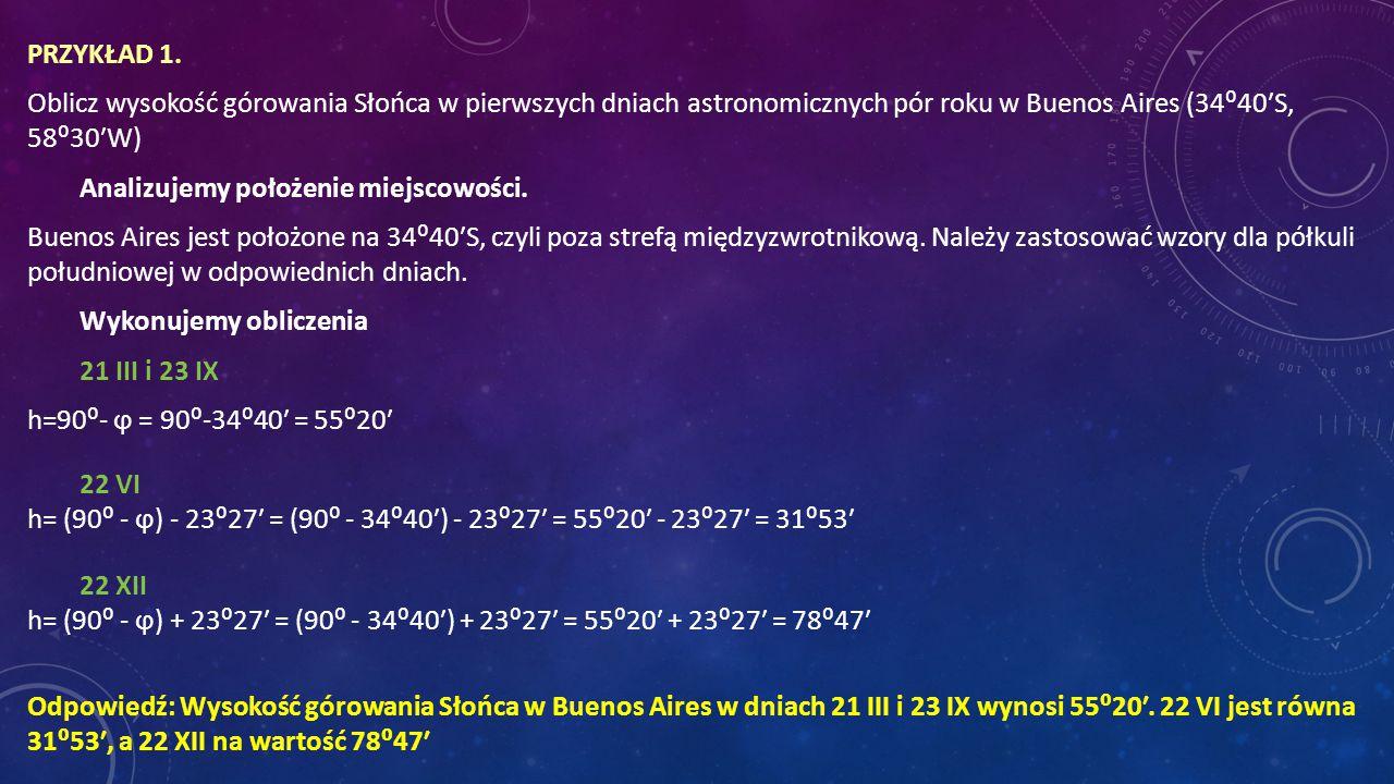 PRZYKŁAD 1. Oblicz wysokość górowania Słońca w pierwszych dniach astronomicznych pór roku w Buenos Aires (34⁰40′S, 58⁰30′W) Analizujemy położenie miejscowości. Buenos Aires jest położone na 34⁰40′S, czyli poza strefą międzyzwrotnikową. Należy zastosować wzory dla półkuli południowej w odpowiednich dniach. Wykonujemy obliczenia 21 III i 23 IX h=90⁰- ϕ = 90⁰-34⁰40′ = 55⁰20′