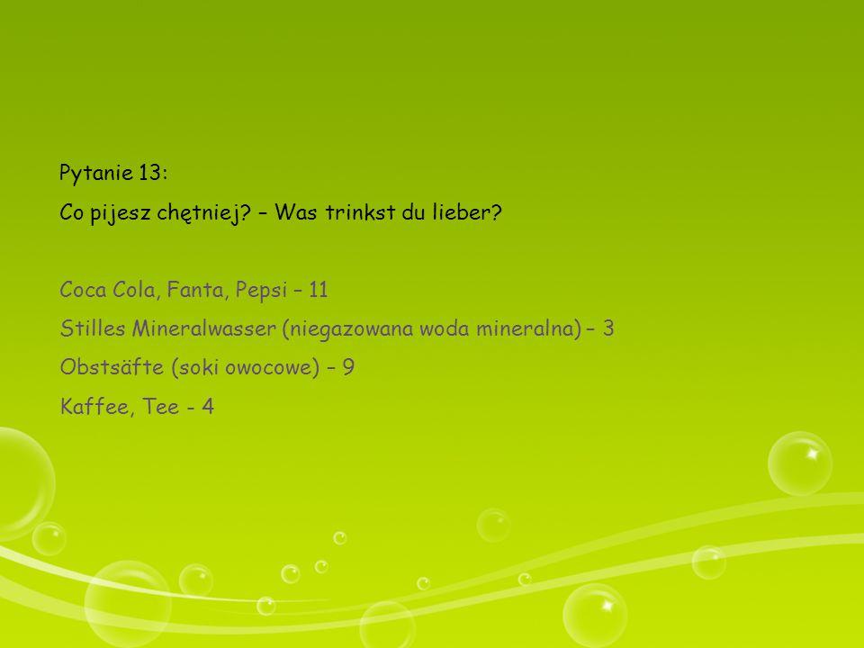 Pytanie 13: Co pijesz chętniej – Was trinkst du lieber Coca Cola, Fanta, Pepsi – 11. Stilles Mineralwasser (niegazowana woda mineralna) – 3.