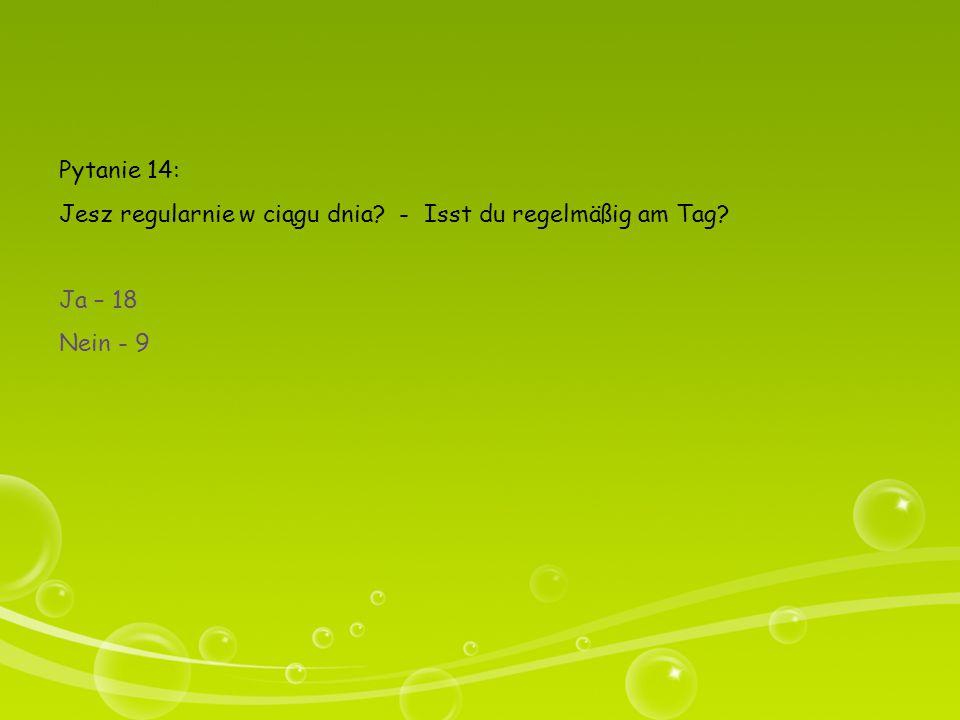 Pytanie 14: Jesz regularnie w ciągu dnia - Isst du regelmäßig am Tag Ja – 18 Nein - 9