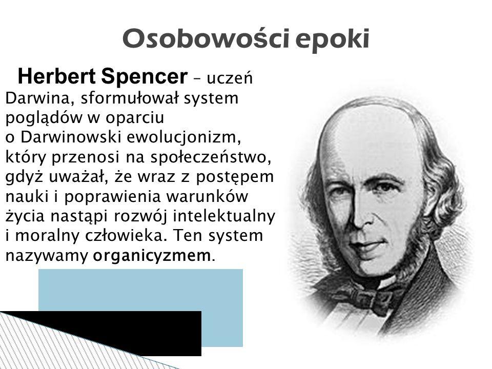 Osobowości epoki Herbert Spencer – uczeń Darwina, sformułował system poglądów w oparciu.