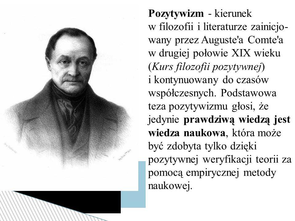 Pozytywizm - kierunek w filozofii i literaturze zainicjo-wany przez Auguste a Comte a