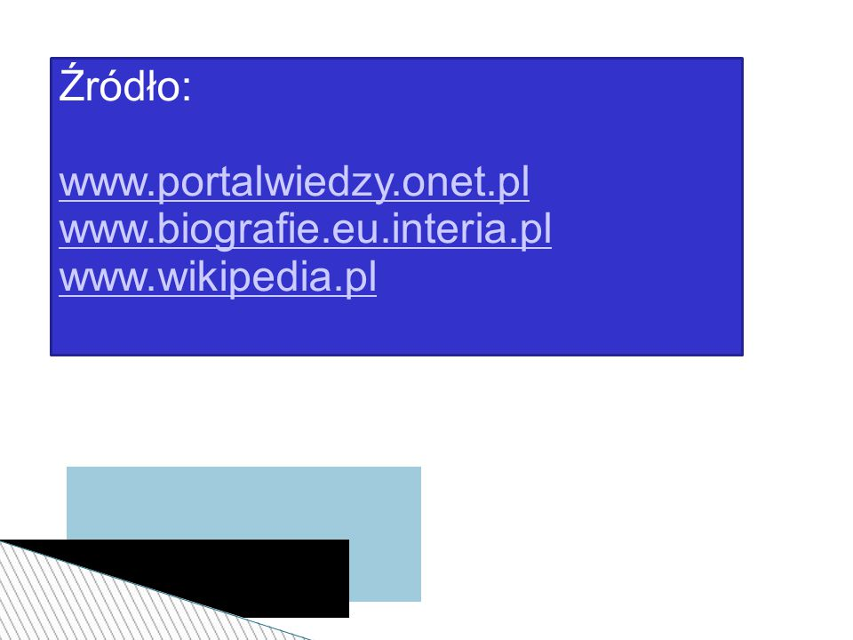 Źródło: www.portalwiedzy.onet.pl www.biografie.eu.interia.pl www.wikipedia.pl