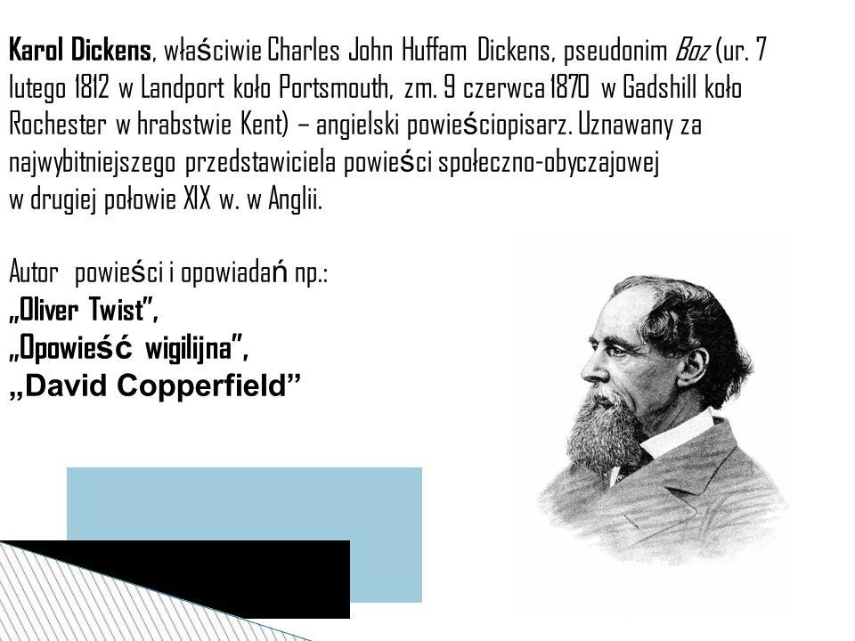 Karol Dickens, właściwie Charles John Huffam Dickens, pseudonim Boz (ur. 7 lutego 1812 w Landport koło Portsmouth, zm. 9 czerwca 1870 w Gadshill koło Rochester w hrabstwie Kent) – angielski powieściopisarz. Uznawany za najwybitniejszego przedstawiciela powieści społeczno-obyczajowej