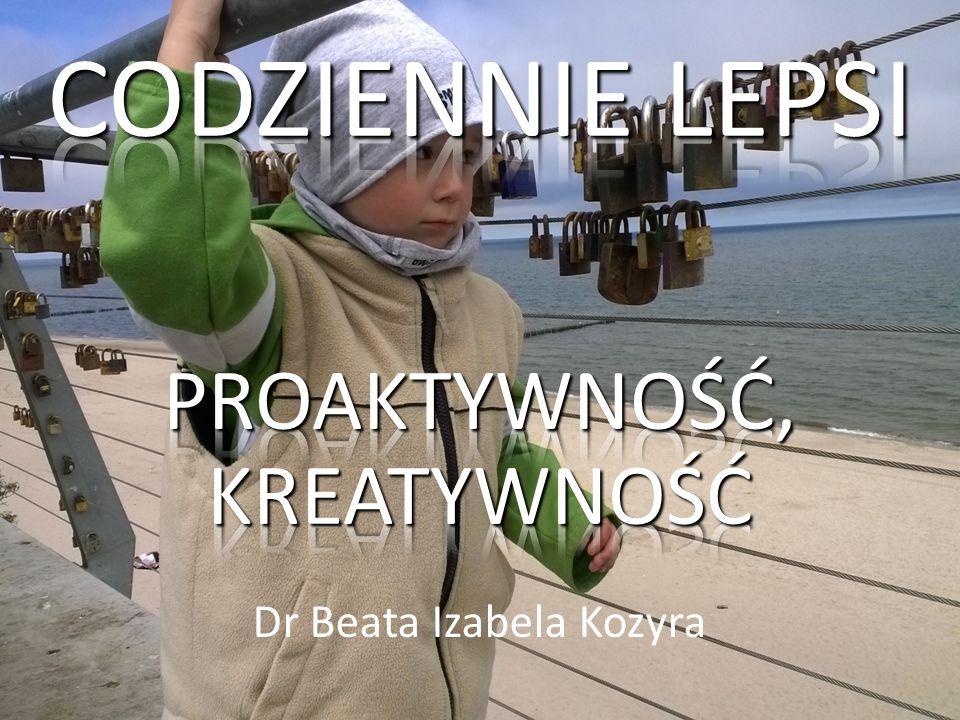 CODZIENNIE LEPSI PROAKTYWNOŚĆ, KREATYWNOŚĆ Dr Beata Izabela Kozyra