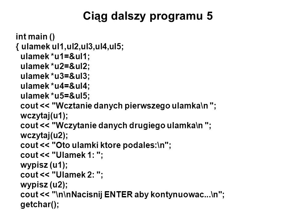 Ciąg dalszy programu 5 int main () { ulamek ul1,ul2,ul3,ul4,ul5;