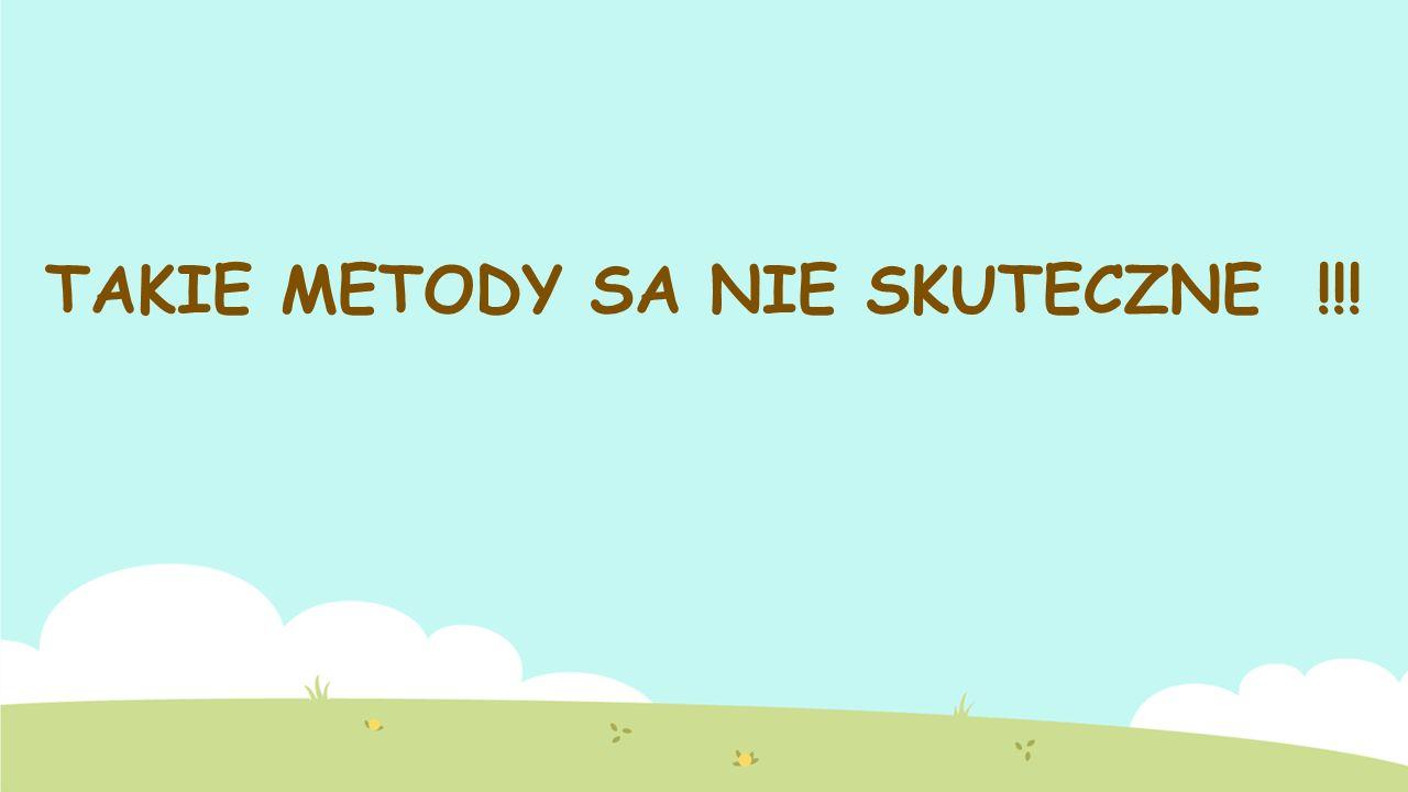 TAKIE METODY SA NIE SKUTECZNE !!!