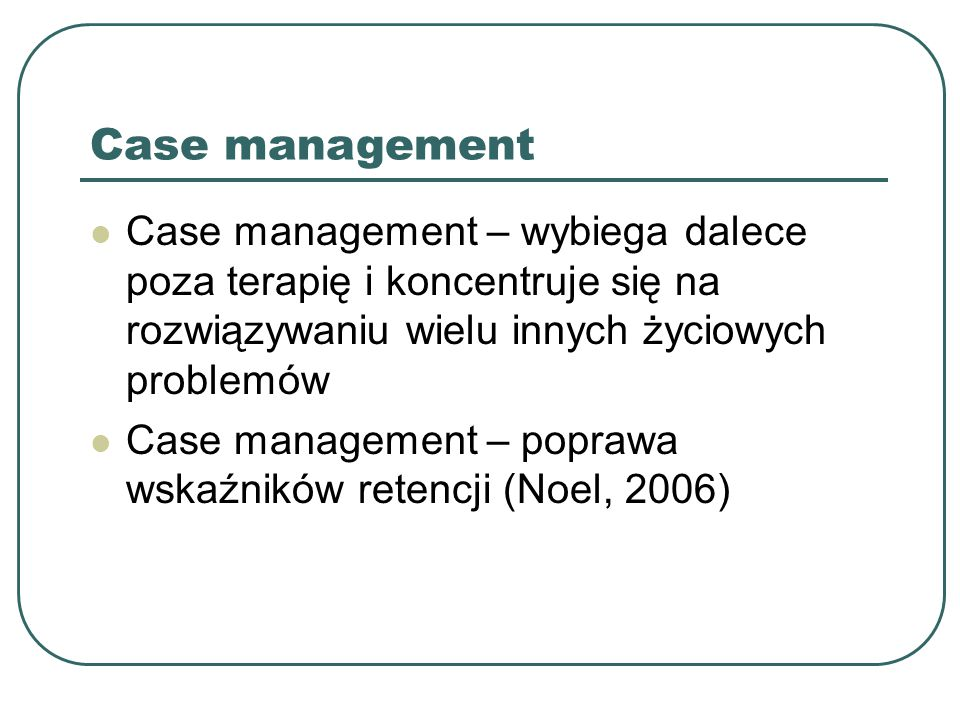 Case management Case management – wybiega dalece poza terapię i koncentruje się na rozwiązywaniu wielu innych życiowych problemów.