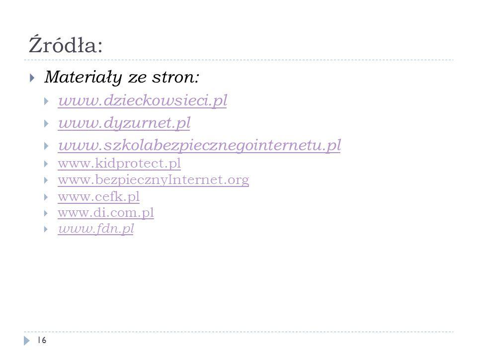 Źródła: Materiały ze stron: www.dzieckowsieci.pl www.dyzurnet.pl