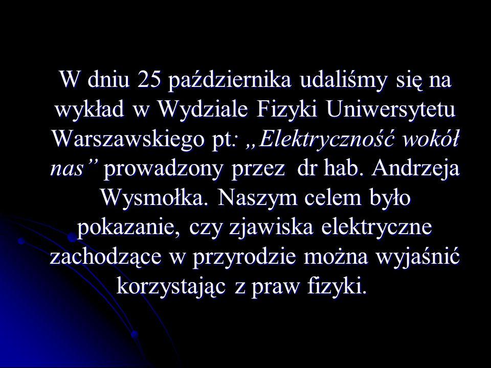 """W dniu 25 października udaliśmy się na wykład w Wydziale Fizyki Uniwersytetu Warszawskiego pt: """"Elektryczność wokół nas prowadzony przez dr hab."""