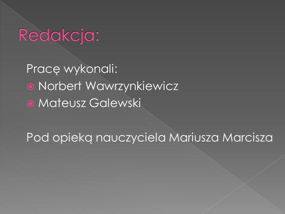 Redakcja: Pracę wykonali: Norbert Wawrzynkiewicz Mateusz Galewski