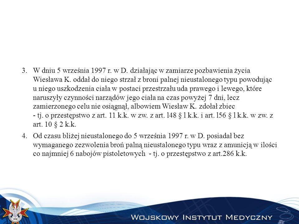 W dniu 5 września 1997 r. w D. działając w zamiarze pozbawienia życia Wiesława K. oddał do niego strzał z broni palnej nieustalonego typu powodując u niego uszkodzenia ciała w postaci przestrzału uda prawego i lewego, które naruszyły czynności narządów jego ciała na czas powyżej 7 dni, lecz zamierzonego celu nie osiągnął, albowiem Wiesław K. zdołał zbiec - tj. o przestępstwo z art. 11 k.k. w zw. z art. l48 § l k.k. i art. l56 § l k.k. w zw. z art. 10 § 2 k.k.