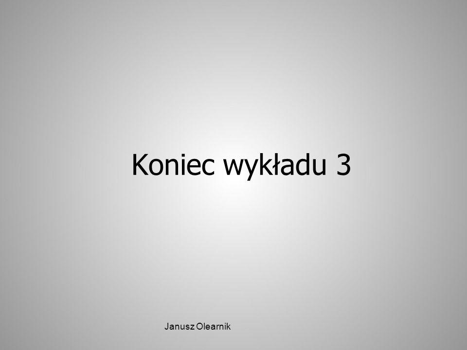 Koniec wykładu 3 Janusz Olearnik