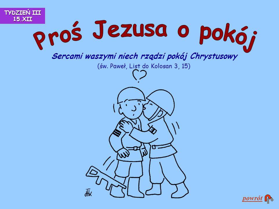 TYDZIEŃ III 15.XII Proś Jezusa o pokój. Sercami waszymi niech rządzi pokój Chrystusowy (św. Paweł, List do Kolosan 3, 15)